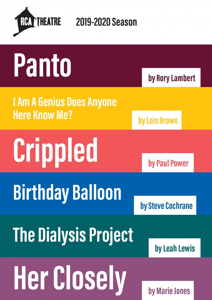 List of shows in RCA Theatre Company's 2019-20 Season. Panto by Rory Lambert. I Am a Genius Does Anyone Here Know Me? by Lois Brown, Crippled by Paul Power, Birthday Balloon by Steve Cochrane, The Dialysis Project by Leah Lewis, Her Closely by Marie Jones.