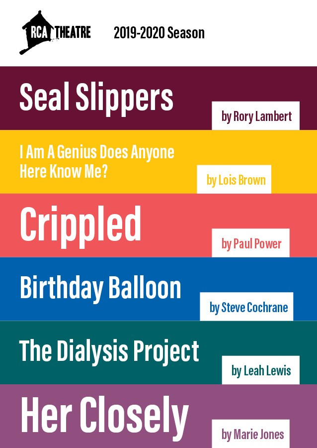 List of shows in RCA Theatre Company's 2019-20 Season. Seal Slippers by Rory Lambert. I Am a Genius Does Anyone Here Know Me? by Lois Brown, Crippled by Paul Power, Birthday Balloon by Steve Cochrane, The Dialysis Project by Leah Lewis, Her Closely by Marie Jones.